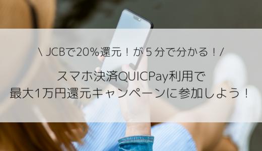 JCBで20%還元!5分で分かる!スマホ決済QUICPay利用で最大1万円還元される超お得キャンペーン!