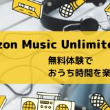 【初回無料】「Amazon Music Unlimited」3ヶ月無料体験でおうち時間を楽しもう!